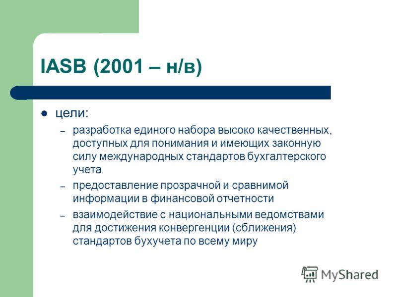 IASB (2001 – н/в) цели: – разработка единого набора высоко качественных, доступных для понимания и имеющих законную силу международных стандартов бухгалтерского учета – предоставление прозрачной и сравнимой информации в финансовой отчетности – взаимо