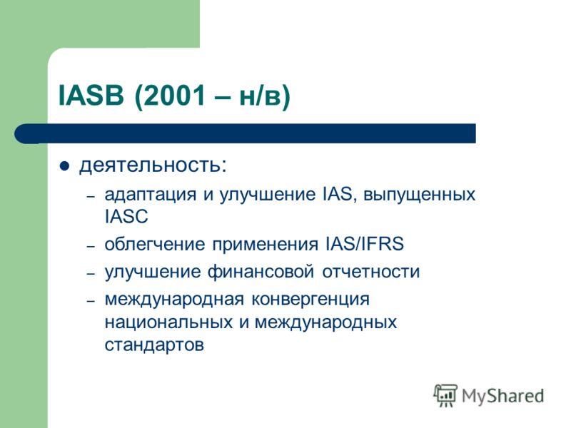IASB (2001 – н/в) деятельность: – адаптация и улучшение IAS, выпущенных IASC – облегчение применения IAS/IFRS – улучшение финансовой отчетности – международная конвергенция национальных и международных стандартов