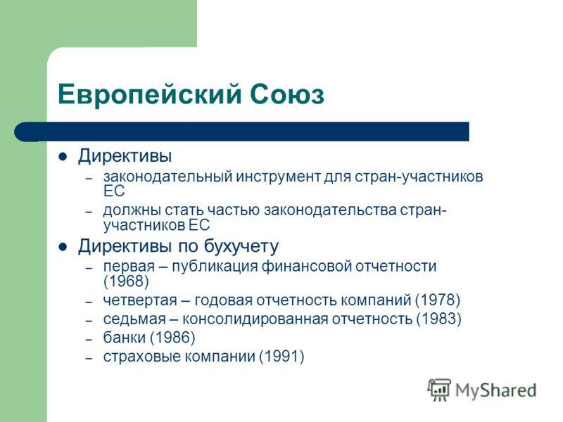 Европейский Союз Директивы – законодательный инструмент для стран-участников ЕС – должны стать частью законодательства стран- участников ЕС Директивы по бухучету – первая – публикация финансовой отчетности (1968) – четвертая – годовая отчетность комп