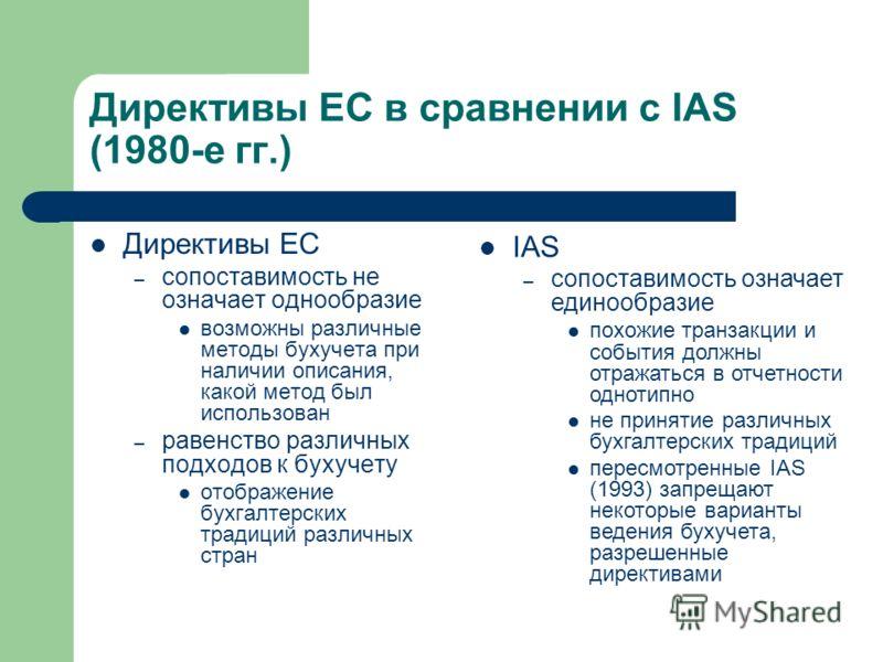 Директивы ЕС в сравнении с IAS (1980-е гг.) Директивы ЕС – сопоставимость не означает однообразие возможны различные методы бухучета при наличии описания, какой метод был использован – равенство различных подходов к бухучету отображение бухгалтерских
