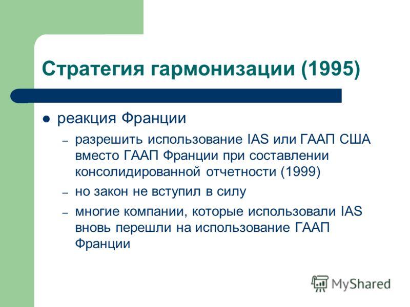 Стратегия гармонизации (1995) реакция Франции – разрешить использование IAS или ГААП США вместо ГААП Франции при составлении консолидированной отчетности (1999) – но закон не вступил в силу – многие компании, которые использовали IAS вновь перешли на