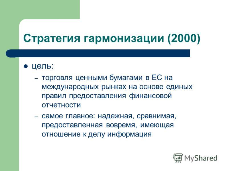 Стратегия гармонизации (2000) цель: – торговля ценными бумагами в ЕС на международных рынках на основе единых правил предоставления финансовой отчетности – самое главное: надежная, сравнимая, предоставленная вовремя, имеющая отношение к делу информац
