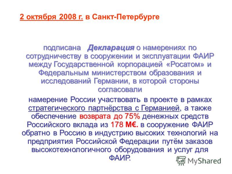 2 октября 2008 г. в Санкт-Петербурге подписана Декларация о намерениях по сотрудничеству в сооружении и эксплуатации ФАИР между Государственной корпорацией «Росатом» и Федеральным министерством образования и исследований Германии, в которой стороны с