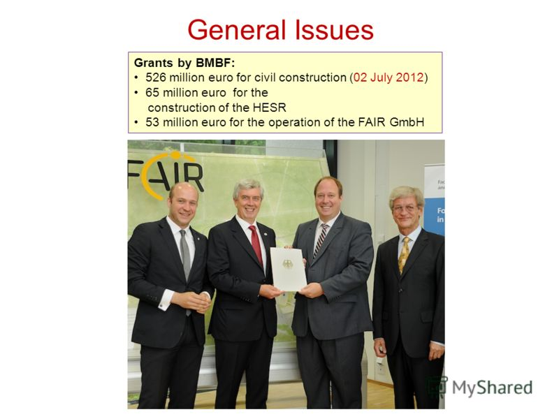 General Issues Grants by BMBF: 526 million euro for civil construction (02 July 2012) 65 million euro for the construction of the HESR 53 million euro for the operation of the FAIR GmbH