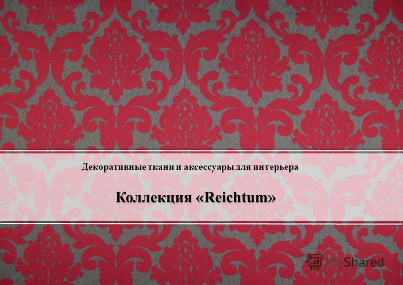 Коллекция «Reichtum» Декоративные ткани и аксессуары для интерьера