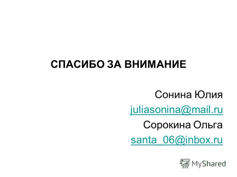 СПАСИБО ЗА ВНИМАНИЕ Сонина Юлия juliasonina@mail.ru Сорокина Ольга santa_06@inbox.ru