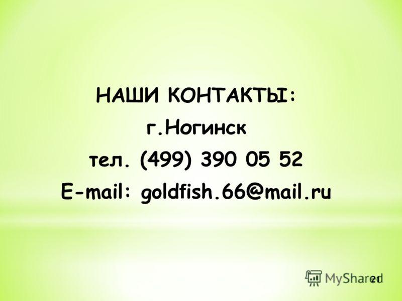 НАШИ КОНТАКТЫ: г.Ногинск тел. (499) 390 05 52 E-mail: gold f ish.66@mail.ru 21