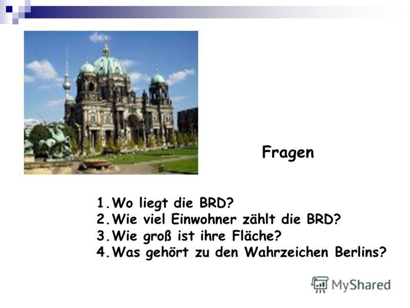 Fragen 1.Wo liegt die BRD? 2.Wie viel Einwohner zählt die BRD? 3.Wie groß ist ihre Fläche? 4.Was gehört zu den Wahrzeichen Berlins?