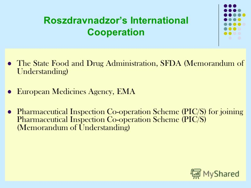 Roszdravnadzors International Cooperation The State Food and Drug Administration, SFDA (Memorandum of Understanding) European Medicines Agency, EMA Pharmaceutical Inspection Co-operation Scheme (PIC/S) for joining Pharmaceutical Inspection Co-operati