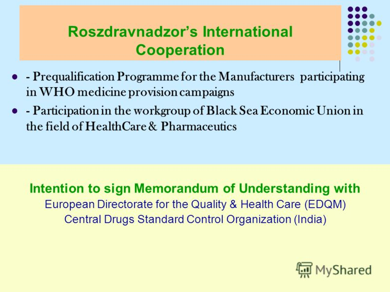 - Prequalification Programme for the Manufacturers participating in WHO medicine provision campaigns - Participation in the workgroup of Black Sea Economic Union in the field of HealthCare & Pharmaceutics Roszdravnadzors International Cooperation Int