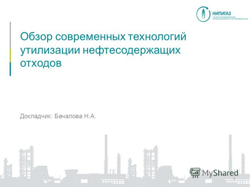 Обзор современных технологий утилизации нефтесодержащих отходов 1 Докладчик: Бачалова Н.А.