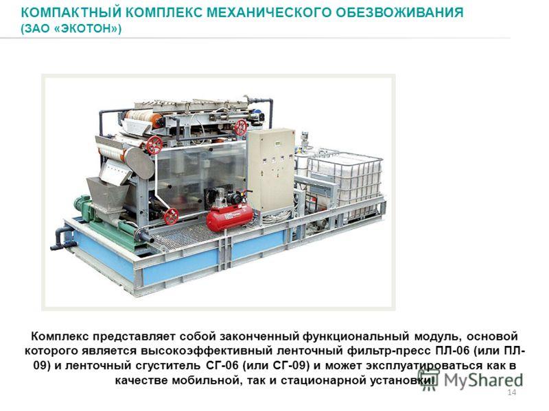 КОМПАКТНЫЙ КОМПЛЕКС МЕХАНИЧЕСКОГО ОБЕЗВОЖИВАНИЯ (ЗАО «ЭКОТОН») 14 Комплекс представляет собой законченный функциональный модуль, основой которого является высокоэффективный ленточный фильтр-пресс ПЛ-06 (или ПЛ- 09) и ленточный сгуститель СГ-06 (или С