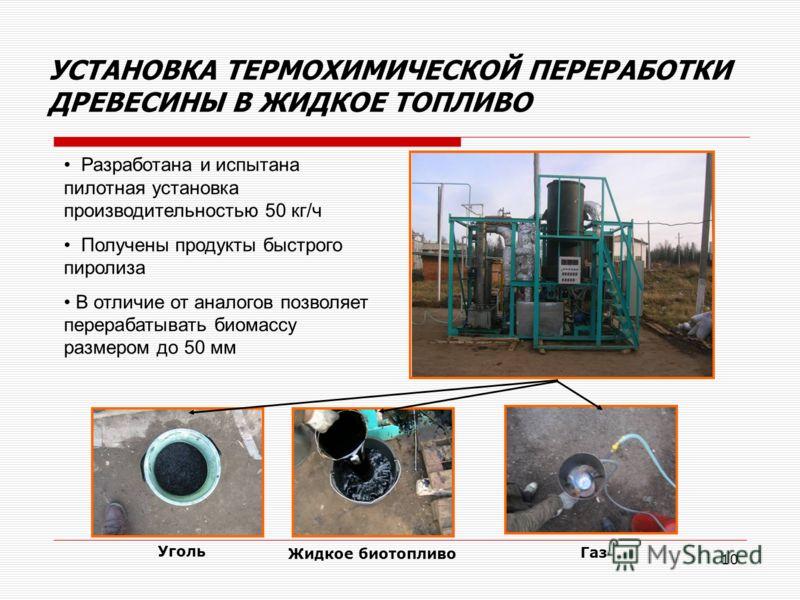 10 Жидкое биотопливо Газ Уголь УСТАНОВКА ТЕРМОХИМИЧЕСКОЙ ПЕРЕРАБОТКИ ДРЕВЕСИНЫ В ЖИДКОЕ ТОПЛИВО Разработана и испытана пилотная установка производительностью 50 кг/ч Получены продукты быстрого пиролиза В отличие от аналогов позволяет перерабатывать б
