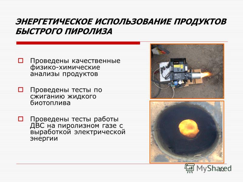12 ЭНЕРГЕТИЧЕСКОЕ ИСПОЛЬЗОВАНИЕ ПРОДУКТОВ БЫСТРОГО ПИРОЛИЗА Проведены качественные физико-химические анализы продуктов Проведены тесты по сжиганию жидкого биотоплива Проведены тесты работы ДВС на пиролизном газе с выработкой электрической энергии