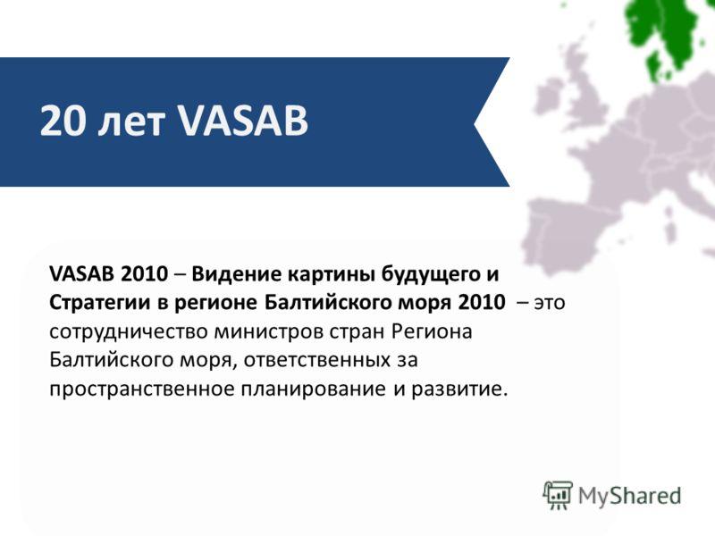 VASAB 2010 – Видение картины будущего и Стратегии в регионе Балтийского моря 2010 – это сотрудничество министров стран Региона Балтийского моря, ответственных за пространственное планирование и развитие. 20 лет VASAB