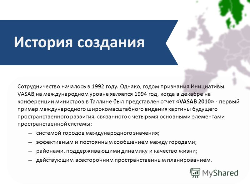 Сотрудничество началось в 1992 году. Однако, годом признания Инициативы VASAB на международном уровне является 1994 год, когда в декабре на конференции министров в Таллине был представлен отчет «VASAB 2010» - первый пример международного широкомасшта
