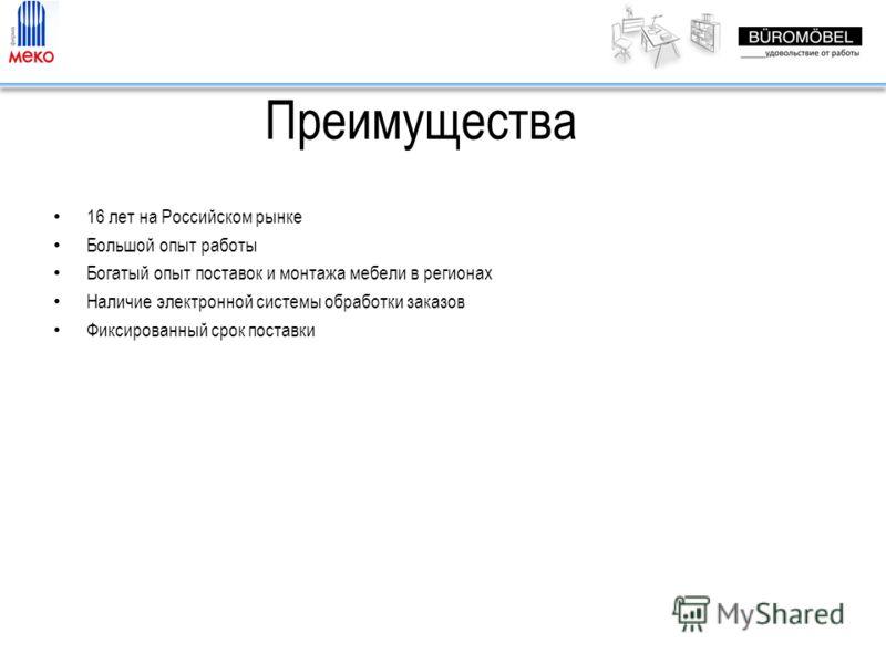 Преимущества 16 лет на Российском рынке Большой опыт работы Богатый опыт поставок и монтажа мебели в регионах Наличие электронной системы обработки заказов Фиксированный срок поставки