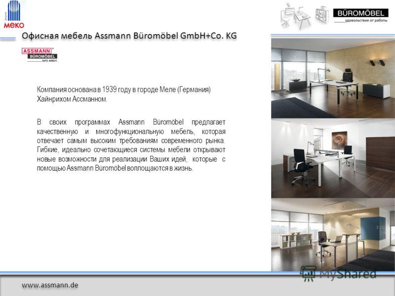 Компания основана в 1939 году в городе Меле (Германия) Хайнрихом Ассманном. В своих программах Assmann Büromöbel предлагает качественную и многофункциональную мебель, которая отвечает самым высоким требованиям современного рынка. Гибкие, идеально соч