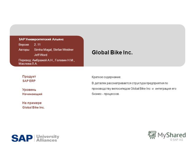 © SAP AG Global Bike Inc. Краткое содержание. В деталях рассматривается структура предприятия по производству велосипедов Global Bike Inc и интеграция его бизнес - процессов. SAP Университетский Альянс Версия 2..11 Авторы Simha Magal, Stefan Weidner
