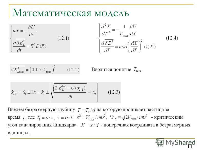 11 Математическая модель Введем безразмерную глубину на которую проникает частица за время, где - критический угол каналирования Линдхарда. - поперечная координата в безразмерных единицах. Вводится понятие