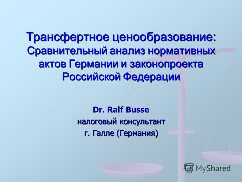 Трансфертное ценообразование: Сравнительный анализ нормативных актов Германии и законопроекта Российской Федерации Dr. Ralf Busse налоговый консультант г. Галле (Германия)