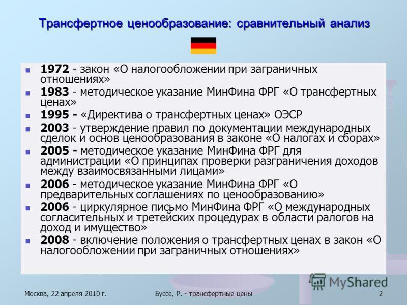 Москва, 22 апреля 2010 г.Буссе, Р. - трансфертные цены2 Трансфертное ценообразование: сравнительный анализ - 1972 - закон «О налогообложении при заграничных отношениях» 1983 - методическое указание МинФина ФРГ «О трансфертных ценах» 1995 - «Директива