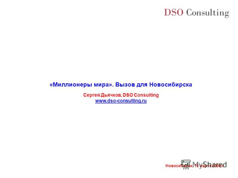 Новосибирск, 19 марта 2009 г. «Миллионеры мира». Вызов для Новосибирска Сергей Дьячков, DSO Consulting www.dso-consulting.ru
