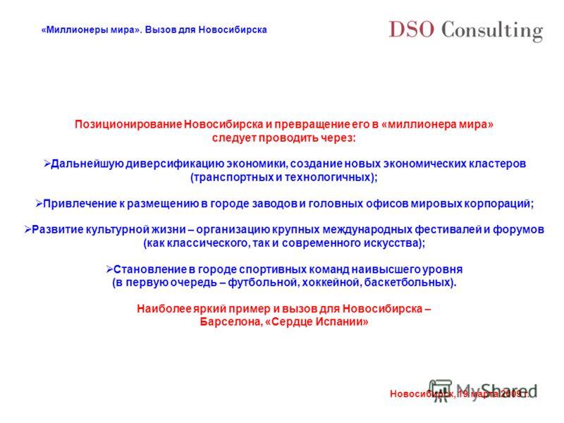 «Миллионеры мира». Вызов для Новосибирска Новосибирск, 19 марта 2009 г. Позиционирование Новосибирска и превращение его в «миллионера мира» следует проводить через: Дальнейшую диверсификацию экономики, создание новых экономических кластеров (транспор