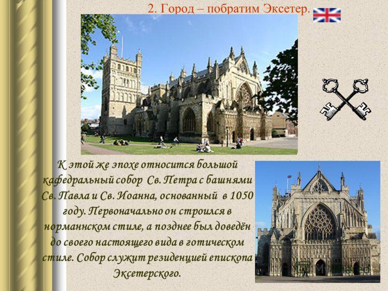 2. Город – побратим Эксетер. К этой же эпохе относится большой кафедральный собор Св. Петра с башнями Св. Павла и Св. Иоанна, основанный в 1050 году. Первоначально он строился в норманнском стиле, а позднее был доведён до своего настоящего вида в гот