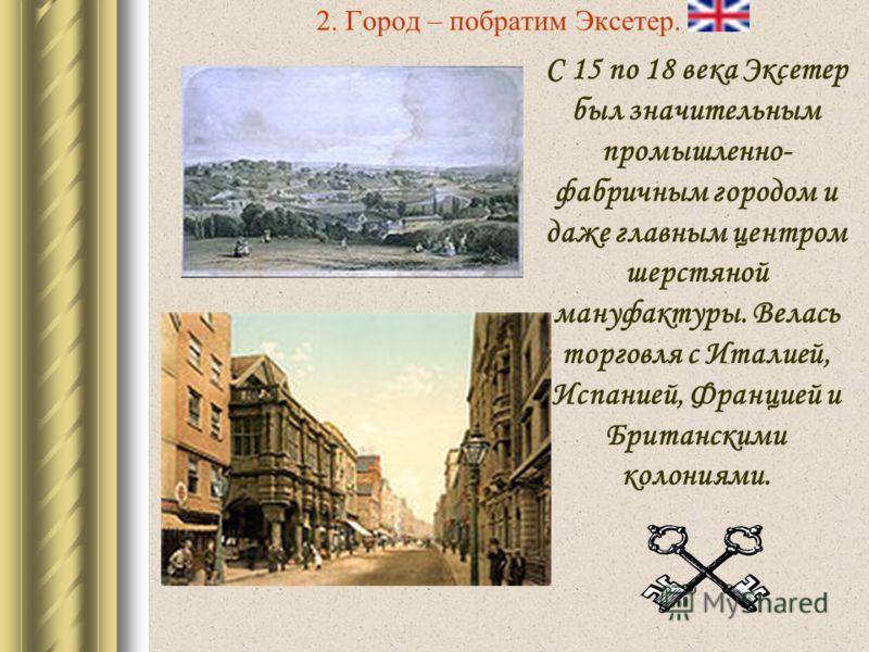 2. Город – побратим Эксетер. С 15 по 18 века Эксетер был значительным промышленно- фабричным городом и даже главным центром шерстяной мануфактуры. Велась торговля с Италией, Испанией, Францией и Британскими колониями.