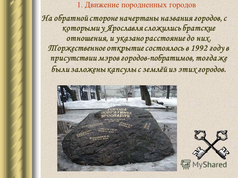 1. Движение породненных городов На обратной стороне начертаны названия городов, с которыми у Ярославля сложились братские отношения, и указано расстояние до них. Торжественное открытие состоялось в 1992 году в присутствии мэров городов-побратимов, то