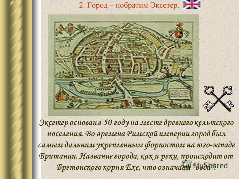 2. Город – побратим Эксетер. Эксетер основан в 50 году на месте древнего кельтского поселения. Во времена Римской империи город был самым дальним укрепленным форпостом на юго-западе Британии. Название города, как и реки, происходит от Бретонского кор