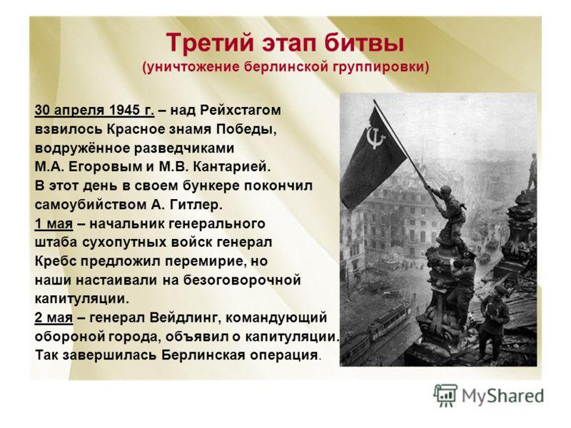 Третий этап битвы (уничтожение берлинской группировки) 30 апреля 1945 г. – над Рейхстагом взвилось Красное знамя Победы, водружённое разведчиками М.А. Егоровым и М.В. Кантарией. В этот день в своем бункере покончил самоубийством А. Гитлер. 1 мая – на