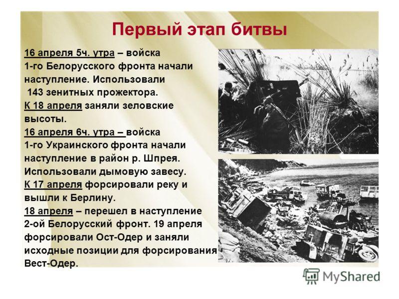 Первый этап битвы 16 апреля 5ч. утра – войска 1-го Белорусского фронта начали наступление. Использовали 143 зенитных прожектора. К 18 апреля заняли зеловские высоты. 16 апреля 6ч. утра – войска 1-го Украинского фронта начали наступление в район р. Шп