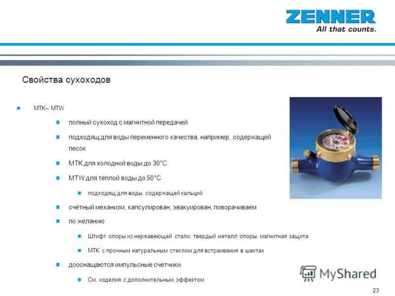 23 MTK– MTW полный сухоход с магнитной передачей подходящ для воды переменного качества, например, содержащей песок MTK для холодной воды до 30°C MTW для тёплой воды до 50°C подходящ для воды, содержащей кальций счётный механизм, капсулирован, эвакуи