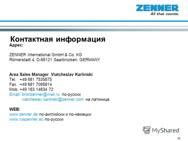 48 Контактная информация Адрес: ZENNER International GmbH & Co. KG Römerstadt 4, D-66121 Saarbrücken, GERMANY Area Sales Manager Viatcheslav Karlinski Tel. +49 681 7535875 Fax. +49 681 7095814 Mob. +49 163 14634 72 Email. bronzenner@mail.ru по-русски