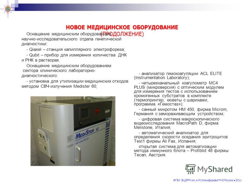 ФГБУ ВЦЭРМ им. А.М.Никифорова МЧС России 2011 НОВОЕ МЕДИЦИНСКОЕ ОБОРУДОВАНИЕ (ПРОДОЛЖЕНИЕ) - анализатор гемокоагуляции ACL ELITE (Instrumentation Laboratory); - четырехканальный коагулометр МС4 PLUS (микроверсия) с оптическим модулем для измерения те