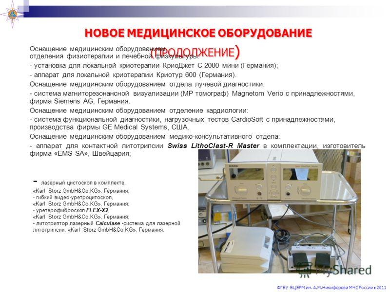 ФГБУ ВЦЭРМ им. А.М.Никифорова МЧС России 2011 НОВОЕ МЕДИЦИНСКОЕ ОБОРУДОВАНИЕ (ПРОДОЛЖЕНИЕ ) НОВОЕ МЕДИЦИНСКОЕ ОБОРУДОВАНИЕ (ПРОДОЛЖЕНИЕ ) Оснащение медицинским оборудованием отделения физиотерапии и лечебной физкультуры: - установка для локальной кри