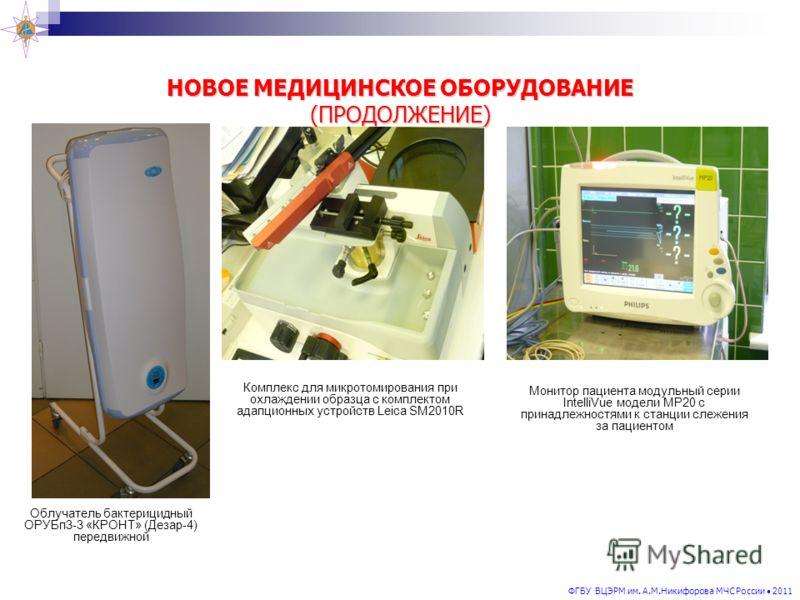 ФГБУ ВЦЭРМ им. А.М.Никифорова МЧС России 2011 НОВОЕ МЕДИЦИНСКОЕ ОБОРУДОВАНИЕ (ПРОДОЛЖЕНИЕ) Монитор пациента модульный серии IntelliVue модели МР20 с принадлежностями к станции слежения за пациентом Облучатель бактерицидный ОРУБп3-3 «КРОНТ» (Дезар-4)