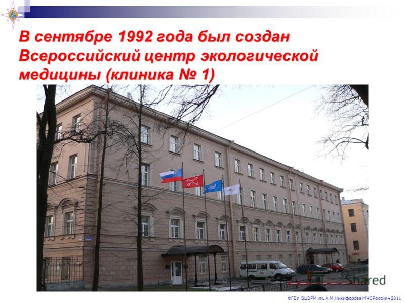ФГБУ ВЦЭРМ им. А.М.Никифорова МЧС России 2011 В сентябре 1992 года был создан Всероссийский центр экологической медицины (клиника 1)