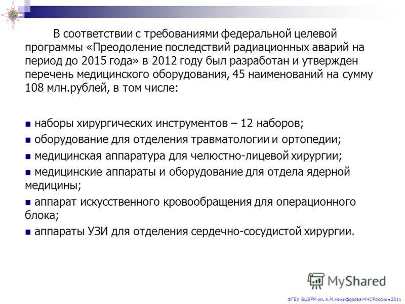 ФГБУ ВЦЭРМ им. А.М.Никифорова МЧС России 2011 В соответствии с требованиями федеральной целевой программы «Преодоление последствий радиационных аварий на период до 2015 года» в 2012 году был разработан и утвержден перечень медицинского оборудования,