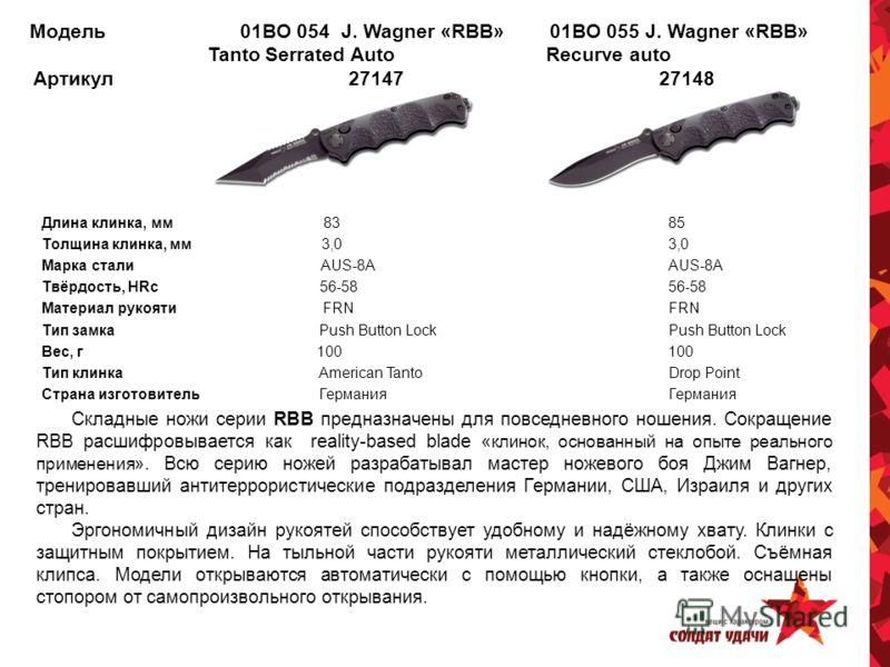 Модель 01BO 054 J. Wagner «RBB» 01BO 055 J. Wagner «RBB» Tanto Serrated Auto Recurve auto Артикул 27147 27148 Длина клинка, мм 83 85 Толщина клинка, мм 3,0 3,0 Марка стали AUS-8A AUS-8A Твёрдость, HRc 56-58 56-58 Материал рукояти FRN FRN Тип замка Pu
