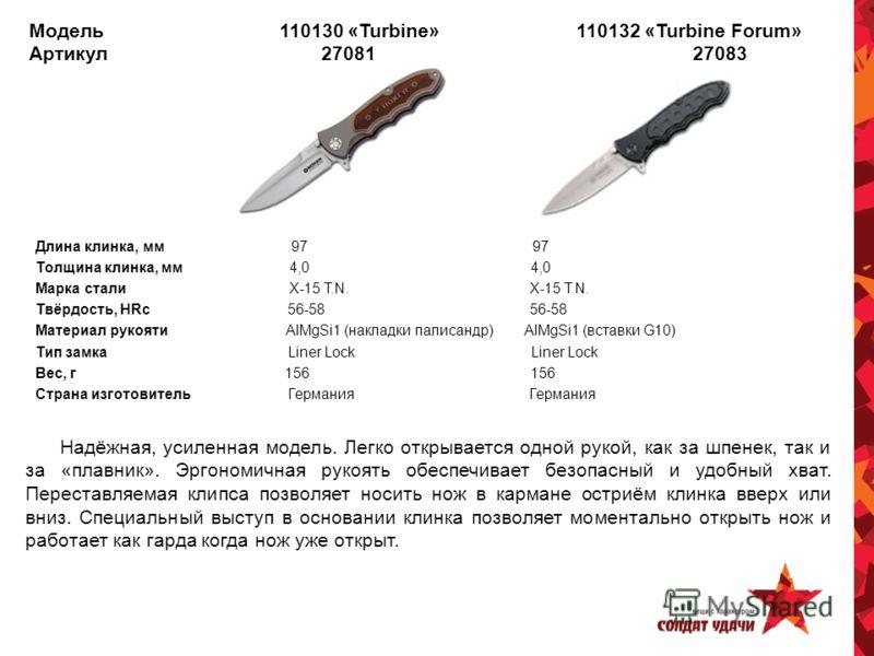Модель 110130 «Turbine» 110132 «Turbine Forum» Артикул 27081 27083 Длина клинка, мм 97 97 Толщина клинка, мм 4,0 4,0 Марка стали Х-15 T.N. X-15 T.N. Твёрдость, HRc 56-58 56-58 Материал рукояти AlMgSi1 (накладки палисандр) AlMgSi1 (вставки G10) Тип за