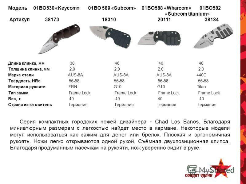 Модель 01ВО530 «Keycom» 01ВО 589 «Subcom» 01ВО588 «Wharcom» 01ВО582 «Subcom titanium» Артикул 38173 18310 20111 38184 Длина клинка, мм 38 46 40 48 Толщина клинка, мм 2,0 2,0 2,0 2,0 Марка стали AUS-8A AUS-8A AUS-8A 440С Твёрдость, HRc 56-58 56-58 56-