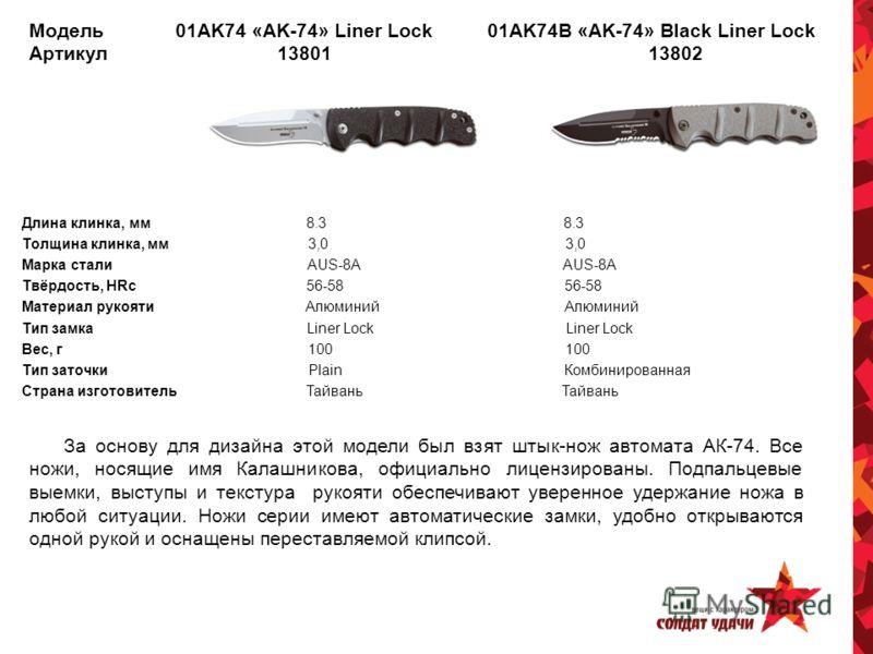 Модель 01AK74 «AK-74» Liner Lock 01AK74B «AK-74» Black Liner Lock Артикул 13801 13802 Длина клинка, мм 8.3 8.3 Толщина клинка, мм 3,0 3,0 Марка стали AUS-8A AUS-8A Твёрдость, HRc 56-58 56-58 Материал рукояти Алюминий Алюминий Тип замка Liner Lock Lin