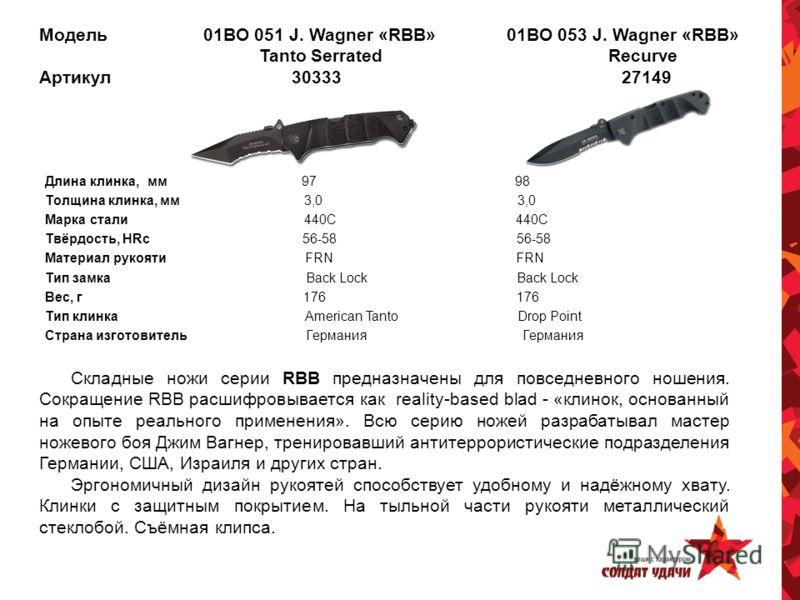 Модель 01BO 051 J. Wagner «RBB» 01BO 053 J. Wagner «RBB» Tanto Serrated Recurve Артикул 30333 27149 Длина клинка, мм 97 98 Толщина клинка, мм 3,0 3,0 Марка стали 440C 440C Твёрдость, HRc 56-58 56-58 Материал рукояти FRN FRN Тип замка Back Lock Back L