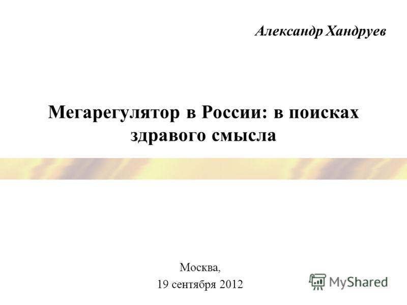 Мегарегулятор в России: в поисках здравого смысла Москва, 19 сентября 2012 Александр Хандруев