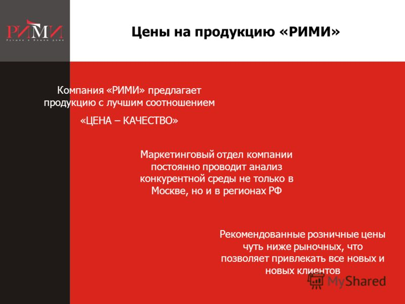 продукцию Цены на продукцию «РИМИ» Маркетинговый отдел компании постоянно проводит анализ конкурентной среды не только в Москве, но и в регионах РФ Компания «РИМИ» предлагает продукцию с лучшим соотношением «ЦЕНА – КАЧЕСТВО» Рекомендованные розничные