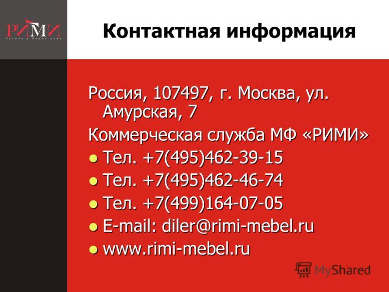 Контактная информация Россия, 107497, г. Москва, ул. Амурская, 7 Коммерческая служба МФ «РИМИ» Тел. +7(495)462-39-15 Тел. +7(495)462-39-15 Тел. +7(495)462-46-74 Тел. +7(495)462-46-74 Тел. +7(499)164-07-05 Тел. +7(499)164-07-05 E-mail: diler@rimi-mebe
