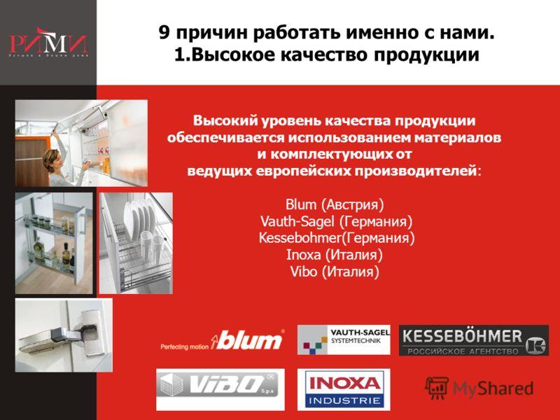 Высокий уровень качества продукции обеспечивается использованием материалов и комплектующих от ведущих европейских производителей: Blum (Австрия) Vauth-Sagel (Германия) Kessebohmer(Германия) Inoxa (Италия) Vibo (Италия) 9 причин работать именно с нам